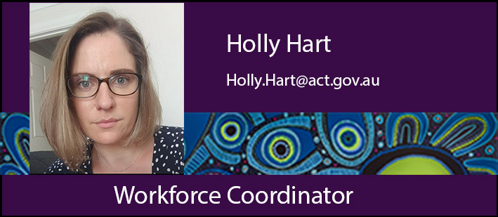 Workforce Coordinator, Holly Hart. Holly.Hart@act.gov.au