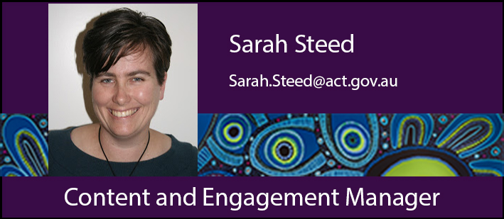 Content and Engagement Manager, Sarah Steed. Sarah.Steed@act.gov.au